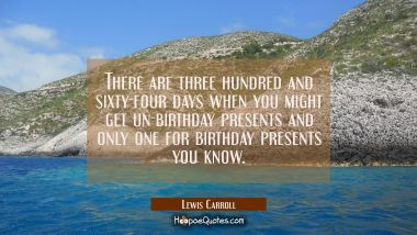 There are three hundred and sixty-four days when you might get un-birthday presents and only one fo Lewis Carroll Quotes