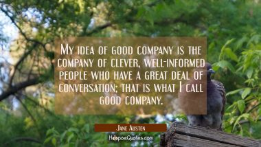 My idea of good company is the company of clever, well-informed people who have a great deal of conversation; that is what I call good company.