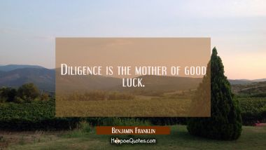 Diligence is the mother of good luck. Benjamin Franklin Quotes