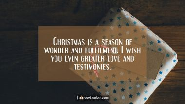 Christmas is a season of wonder and fulfilment. I wish you even greater love and testimonies. Christmas Quotes