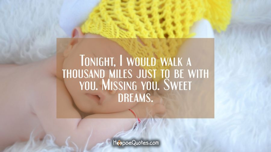 Tonight, I would walk a thousand miles just to be with you. Missing you. Sweet dreams. Good Night Quotes