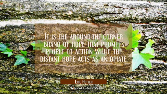 It is the around-the-corner brand of hope that prompts people to action while the distant hope acts