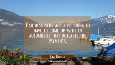 Car designers are just going to have to come up with an automobile that outlasts the payments. Erma Bombeck Quotes