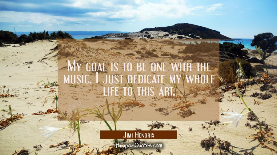 My goal is to be one with the music. I just dedicate my whole life to this art. Jimi Hendrix Quotes