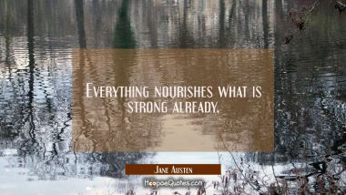 Everything nourishes what is strong already.
