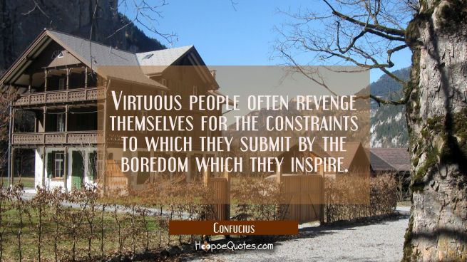 Virtuous people often revenge themselves for the constraints to which they submit by the boredom wh