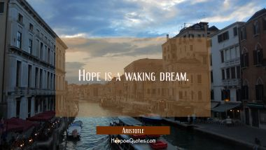 Hope is a waking dream. Aristotle Quotes
