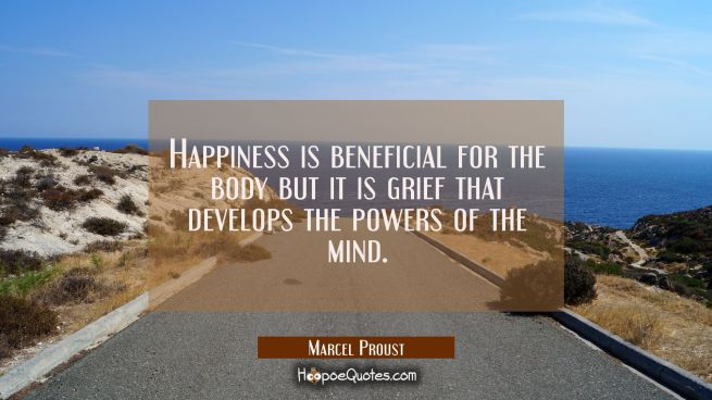 Happiness is beneficial for the body but it is grief that develops the powers of the mind.
