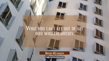What you can't get out of get into wholeheartedly.