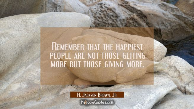 Remember that the happiest people are not those getting more but those giving more.