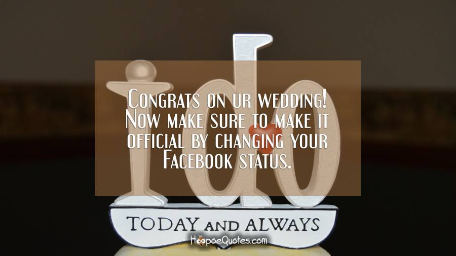Congrats on ur wedding! Now make sure to make it official by changing your Facebook status. Wedding Quotes