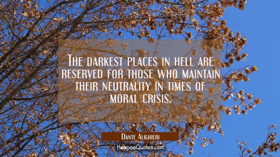 The darkest places in hell are reserved for those who maintain their neutrality in times of moral crisis. Dante Alighieri Quotes