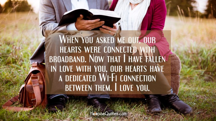 When you asked me out, our hearts were connected with broadband. Now that I have fallen in love with you, our hearts have a dedicated Wi-Fi connection between them. I love you. I Love You Quotes