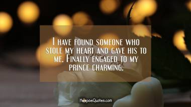 I have found someone who stole my heart and gave his to me. Finally engaged to my prince charming. Engagement Quotes