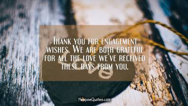 Thank you for engagement wishes. We are both grateful for all the love we've received these days from you. Engagement Quotes