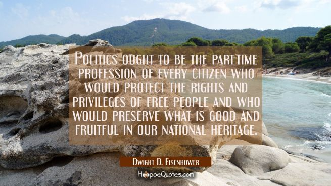 Politics ought to be the part-time profession of every citizen who would protect the rights and pri