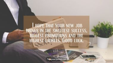 I hope that your new job brings in the sweetest success, biggest promotions and the highest laurels. Good luck.