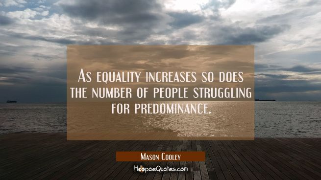 As equality increases so does the number of people struggling for predominance.