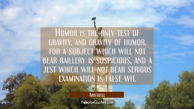 Humor is the only test of gravity and gravity of humor, for a subject which will not bear raillery Aristotle Quotes