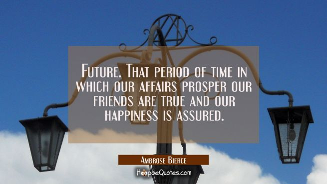 Future. That period of time in which our affairs prosper our friends are true and our happiness is