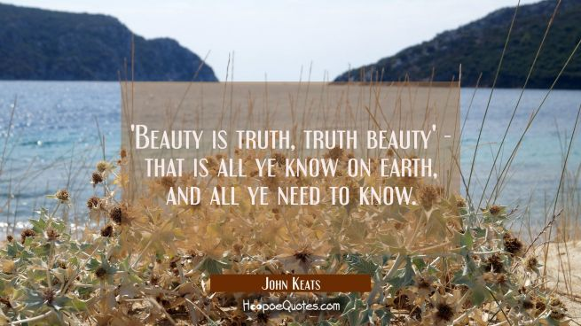 'Beauty is truth, truth beauty' - that is all ye know on earth and all ye need to know.