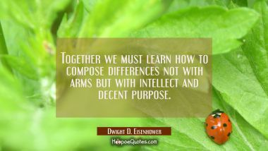 Together we must learn how to compose differences not with arms but with intellect and decent purpo