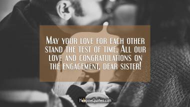 May your love for each other stand the test of time. All our love and congratulations on the engagement, dear sister! Engagement Quotes