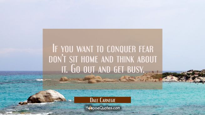 If you want to conquer fear don't sit home and think about it. Go out and get busy.