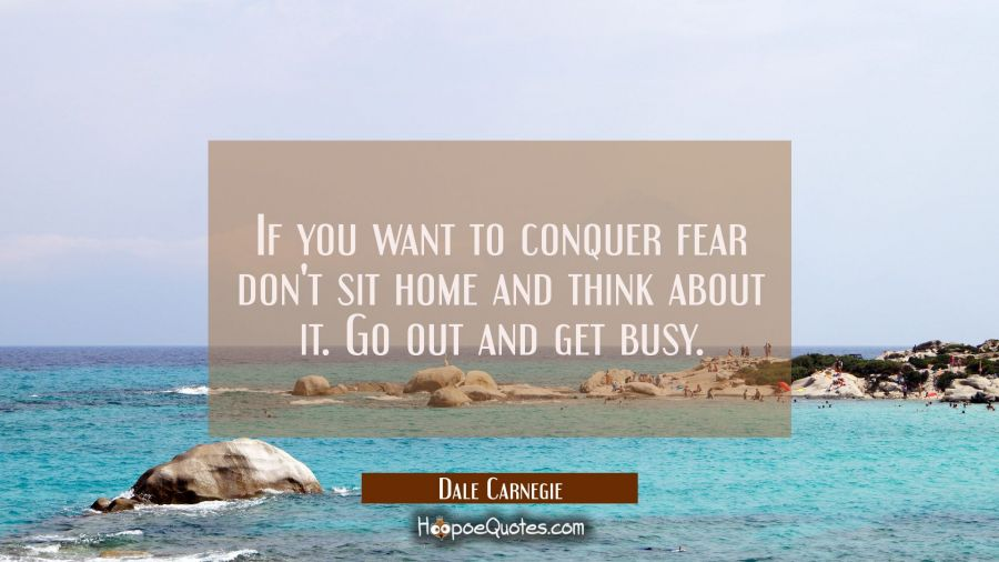 If you want to conquer fear don't sit home and think about it. Go out and get busy. Dale Carnegie Quotes