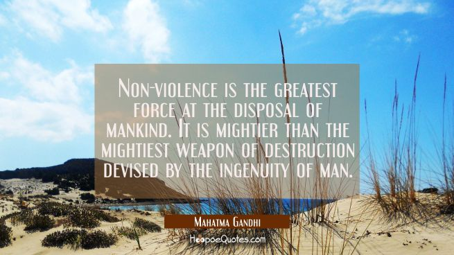 Non-violence is the greatest force at the disposal of mankind. It is mightier than the mightiest we