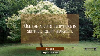 One can acquire everything in solitude except character.