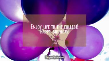 Enjoy life to the fullest! Happy birthday! Birthday Quotes