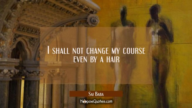 I shall not change my course even by a hair
