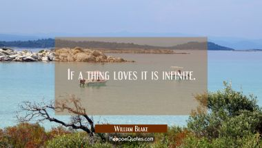 If a thing loves it is infinite. William Blake Quotes