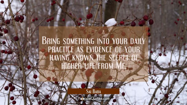 Bring something into your daily practice as evidence of your having known the secret of higher life
