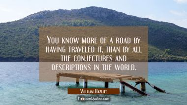 You know more of a road by having traveled it than by all the conjectures and descriptions in the w William Hazlitt Quotes