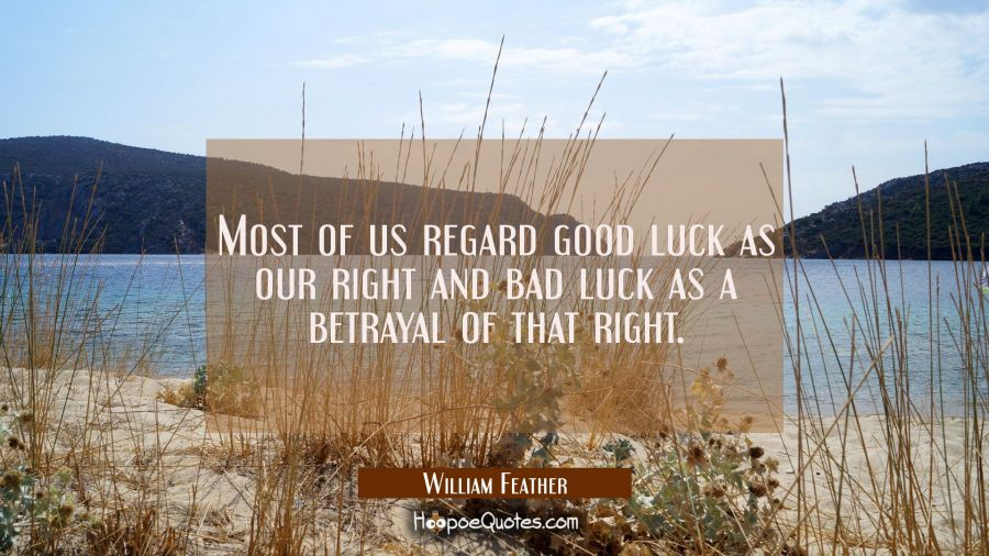 Most of us regard good luck as our right and bad luck as a betrayal of that right. William Feather Quotes