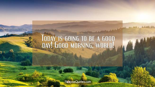 Today is going to be a good day! Good morning, world!