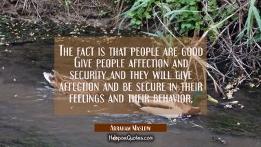 The fact is that people are good Give people affection and security and they will give affection an