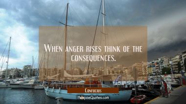 When anger rises think of the consequences Confucius Quotes