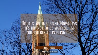 Rituals are important. Nowadays it's hip not to be married. I'm not interested in being hip.