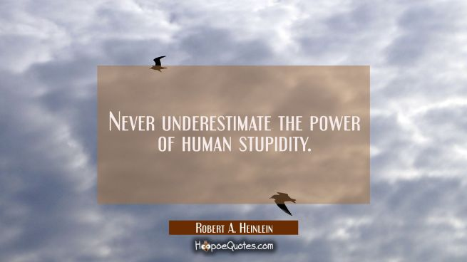 Never underestimate the power of human stupidity.