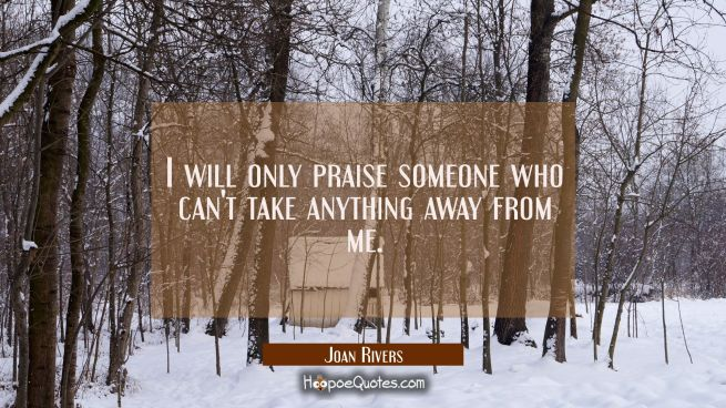I will only praise someone who can't take anything away from me.