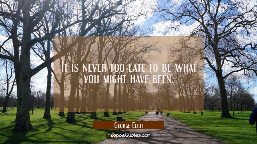It is never too late to be what you might have been. George Eliot Quotes