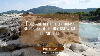 Dogs are better than human beings because they know but do not tell. Emily Dickinson Quotes