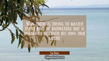 Man today is trying to master every kind of knowledge but is unable to discover his own true nature Sai Baba Quotes