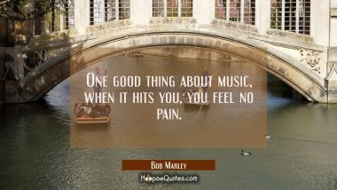 One good thing about music, when it hits you, you feel no pain. Bob Marley Quotes