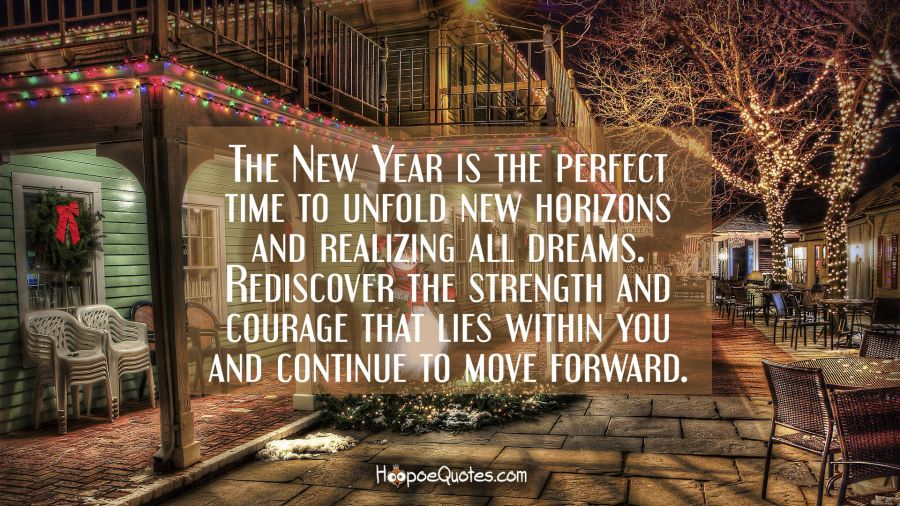 The New Year is the perfect time to unfold new horizons and realizing all dreams. Rediscover the strength and courage that lies within you and continue to move forward. New Year Quotes