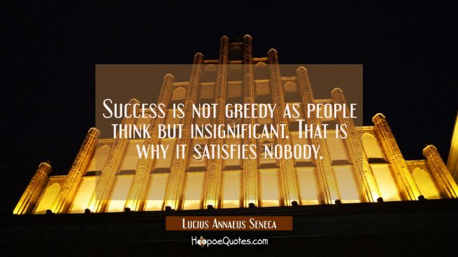 Success is not greedy as people think but insignificant. That is why it satisfies nobody.