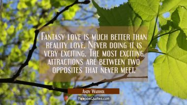 Fantasy love is much better than reality love. Never doing it is very exciting. The most exciting a